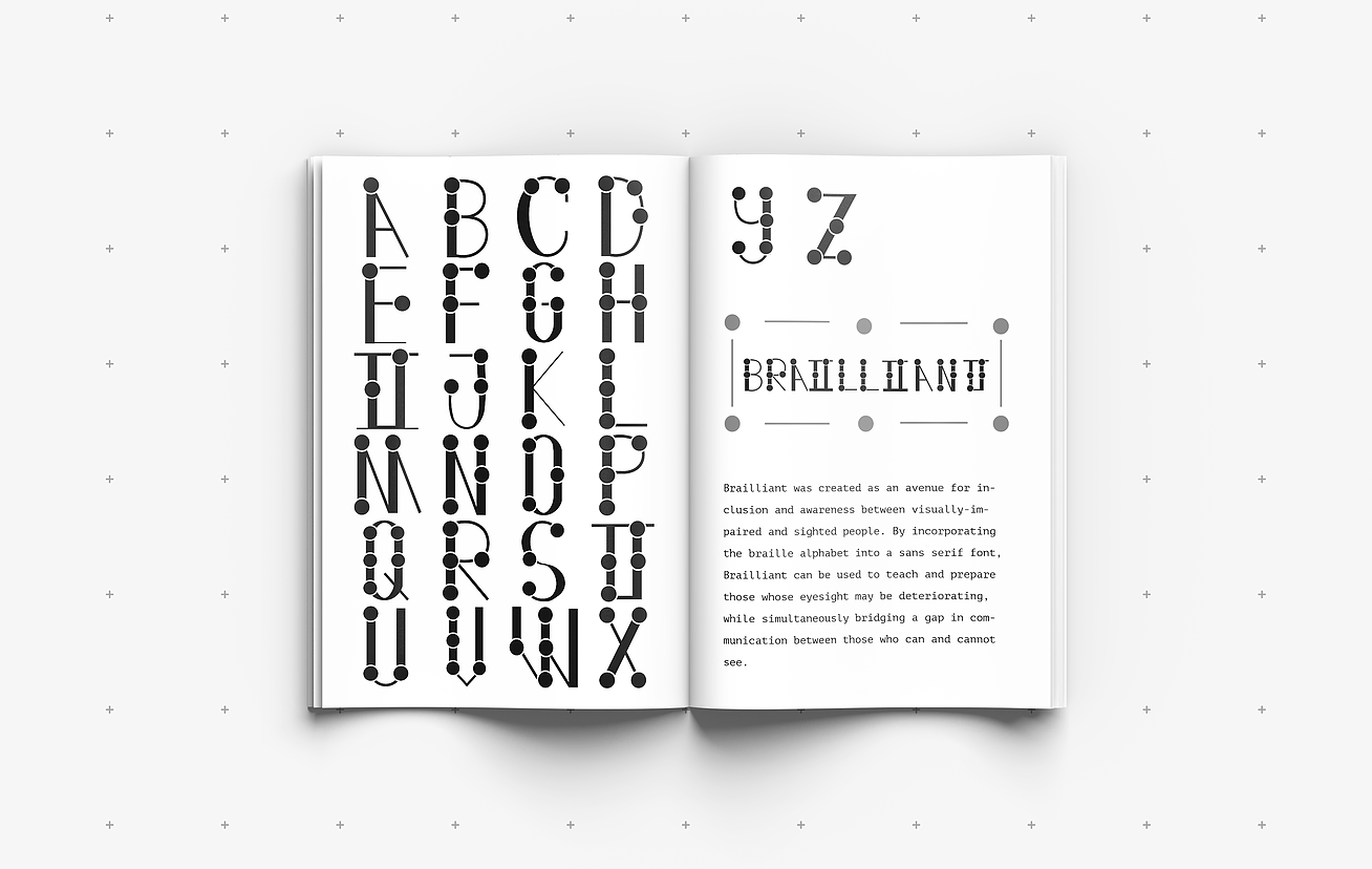"""A mockup of a book sits on top of a gray, dotted background. On the first page, letters A through X of the Brailliant alphabet are arranged. On the second page, letters Y and Z of the Alphabet are shown. Below that is the word """"Brailliant"""" written in the Brailliant font, and a description of the font is located on the bottom half of the page. The description reads: """"Brailliant was created as an avenue for inclusion and awareness between visually-impaired and sighted people. By incorporating the braille alphabet into a sans serif font, Brailliant can be used to teach and prepare those whose eyesight may be deteriorating, while simultaneously bridging a gap in communication between those who can and cannot see."""""""