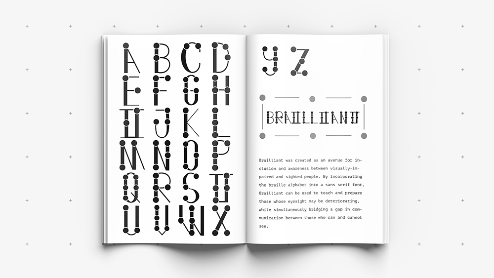 """Brailliant — A mockup of a book sits on top of a gray, dotted background. On the first page, letters A through X of the Brailliant alphabet are arranged. On the second page, letters Y and Z of the Alphabet are shown. Below that is the word """"Brailliant"""" written in the Brailliant font, and a description of the font is located on the bottom half of the page. The description reads: """"Brailliant was created as an avenue for inclusion and awareness between visually-impaired and sighted people. By incorporating the braille alphabet into a sans serif font, Brailliant can be used to teach and prepare those whose eyesight may be deteriorating, while simultaneously bridging a gap in communication between those who can and cannot see."""""""